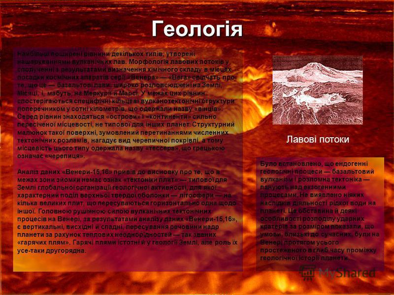 Геологія Найбільш поширені рівнини декількох типів, утворені нашаруваннями вулканічних лав. Морфологія лавових потоків у сполученні з результатами визначення хімічного складу в місцях посадки космічних апаратів серії «Венера» «Вега» свідчать про те,