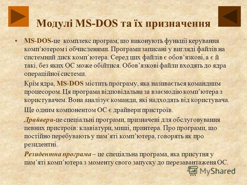 Модулі MS-DOS та їх призначення MS-DOS-це комплекс програм, що виконують функції керування компютером і обчисленями. Програми записані у вигляді файлів на системний диск компютера. Серед цих файлів є обовязкові, а є й такі, без яких ОС може обійтися.