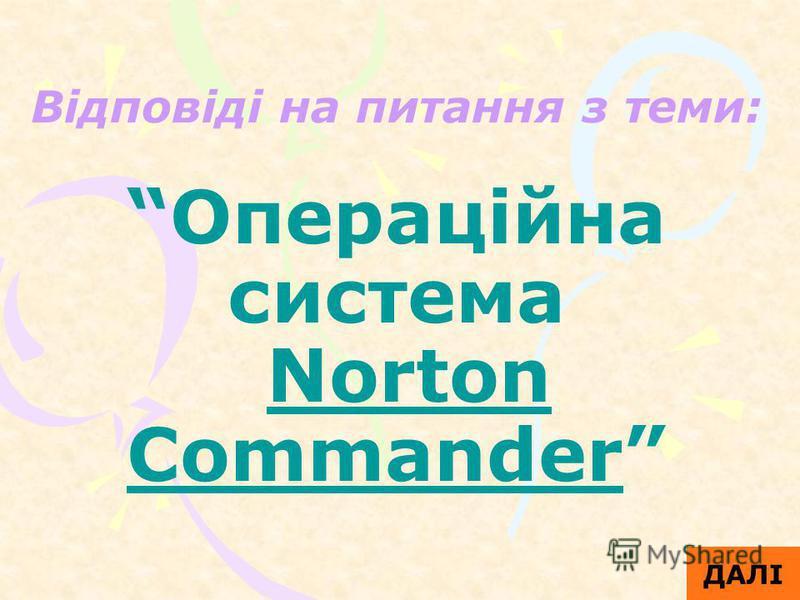 Відповіді на питання з теми: Операційна система Norton Commander ДАЛІ