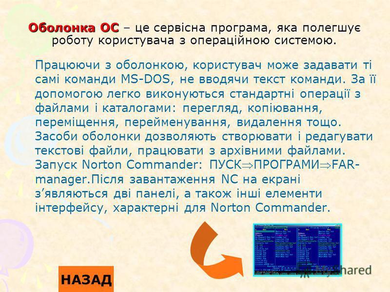 Оболонка ОС – це сервісна програма, яка полегшує роботу користувача з операційною системою. Працюючи з оболонкою, користувач може задавати ті самі команди MS-DOS, не вводячи текст команди. За її допомогою легко виконуються стандартні операції з файла