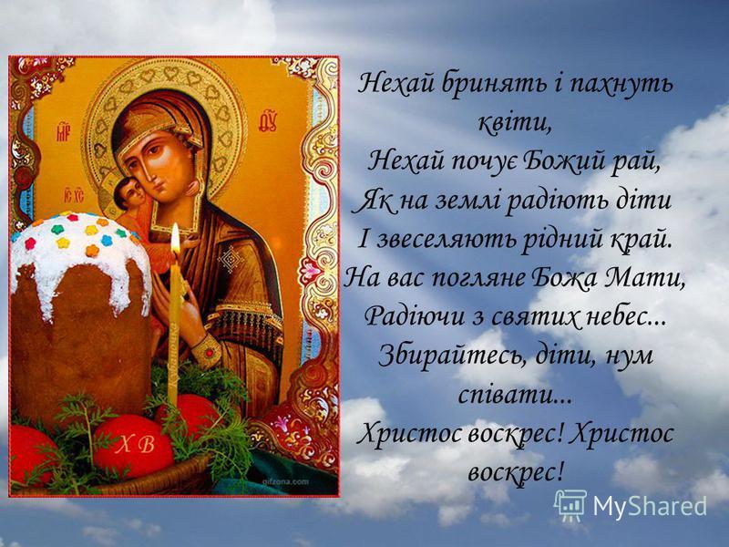Нехай бринять і пахнуть квіти, Нехай почує Божий рай, Як на землі радіють діти І звеселяють рідний край. На вас погляне Божа Мати, Радіючи з святих небес... Збирайтесь, діти, нум співати... Христос воскрес!