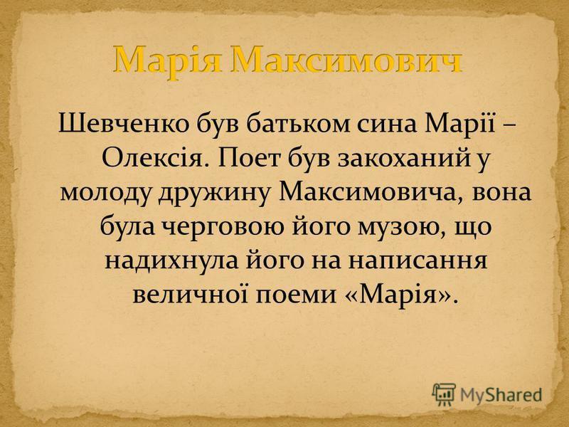 Шевченко був батьком сина Марії – Олексія. Поет був закоханий у молоду дружину Максимовича, вона була черговою його музою, що надихнула його на написання величної поеми «Марія».