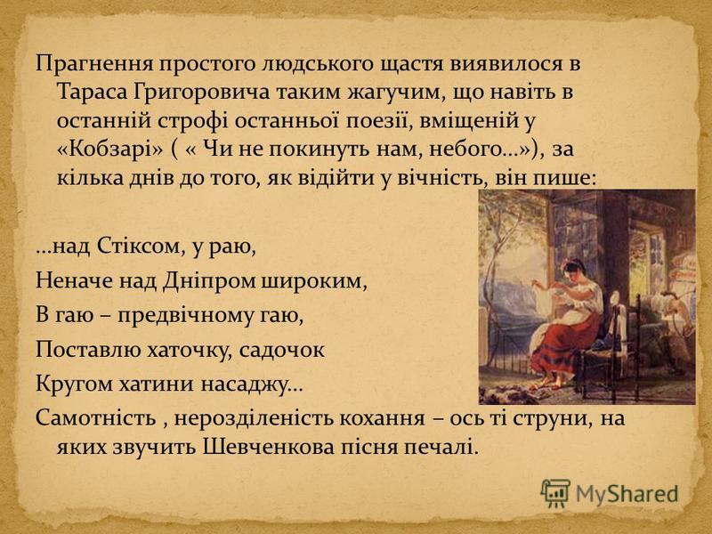Прагнення простого людського щастя виявилося в Тараса Григоровича таким жагучим, що навіть в останній строфі останньої поезії, вміщеній у «Кобзарі» ( « Чи не покинуть нам, небого…»), за кілька днів до того, як відійти у вічність, він пише: …над Стікс