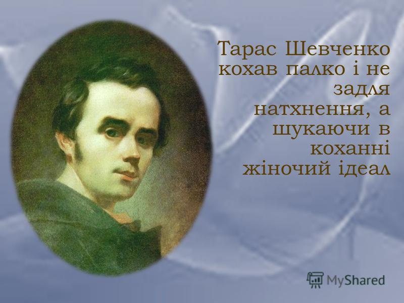 Тарас Шевченко кохав палко і не задля натхнення, а шукаючи в коханні жіночий ідеал