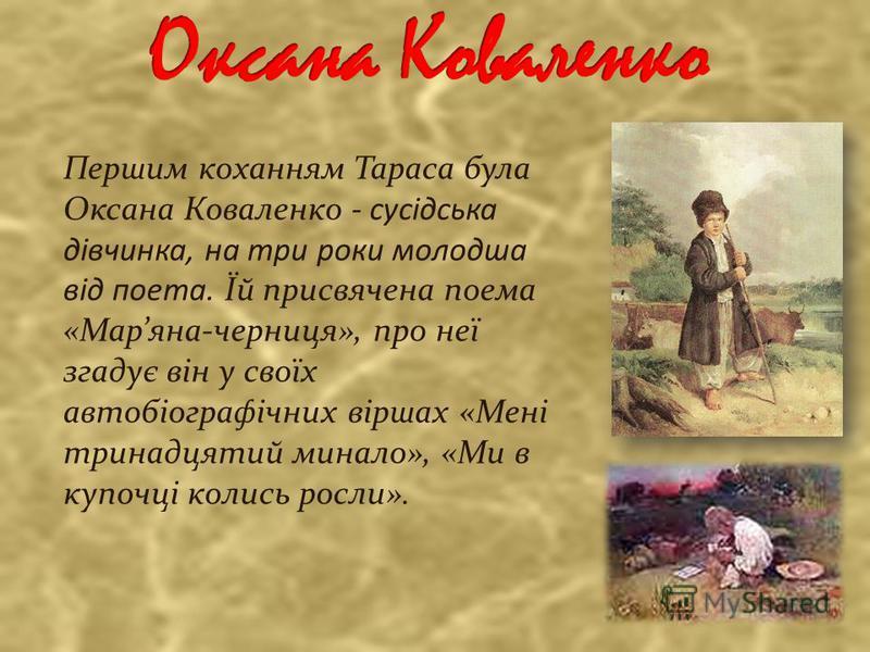 Першим коханням Тараса була Оксана Коваленко - сусідська дівчинка, на три роки молодша від поета. Їй присвячена поема «Маряна-черниця», про неї згадує він у своїх автобіографічних віршах «Мені тринадцятий минало», «Ми в купочці колись росли».