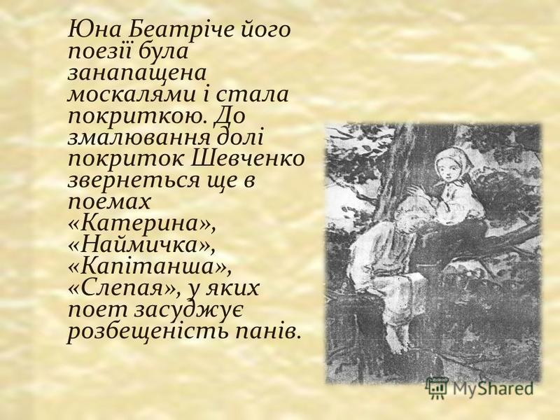 Юна Беатріче його поезії була занапащена москалями і стала покриткою. До змалювання долі покриток Шевченко звернеться ще в поемах «Катерина», «Наймичка», «Капітанша», «Слепая», у яких поет засуджує розбещеність панів.