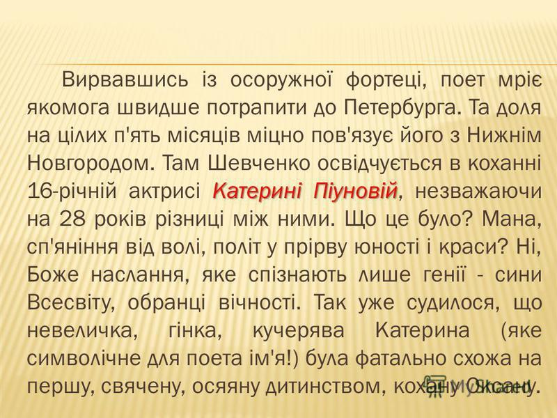 Катерині Піуновій Вирвавшись із осоружної фортеці, поет мріє якомога швидше потрапити до Петербурга. Та доля на цілих п'ять місяців міцно пов'язує його з Нижнім Новгородом. Там Шевченко освідчується в коханні 16-річній актрисі Катерині Піуновій, незв