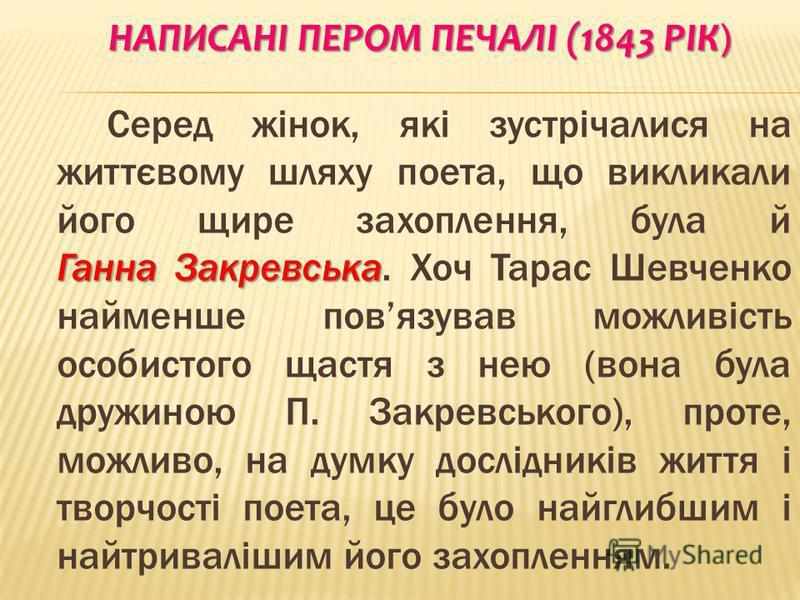НАПИСАНІ ПЕРОМ ПЕЧАЛІ (1843 РІК ) Ганна Закревська Серед жінок, які зустрічалися на життєвому шляху поета, що викликали його щире захоплення, була й Ганна Закревська. Хоч Тарас Шевченко найменше повязував можливість особистого щастя з нею (вона була