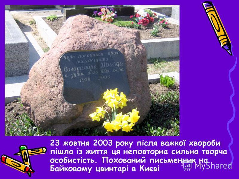 23 жовтня 2003 року після важкої хвороби пішла із життя ця неповторна сильна творча особистість. Похований письменник на Байковому цвинтарі в Києві