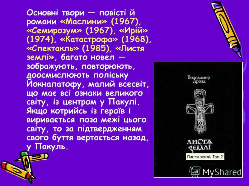 Основні твори повісті й романи «Маслини» (1967), «Семирозум» (1967), «Ирій» (1974), «Катастрофа» (1968), «Спектакль» (1985), «Листя землі», багато новел зображують, повторюють, доосмислюють поліську Йокнапатофу, малий всесвіт, що має всі ознаки велик