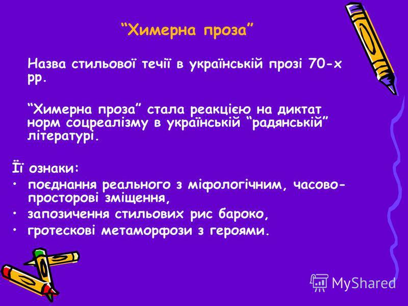 Химерна проза Назва стильової течії в українській прозі 70-х рр. Химерна проза стала реакцією на диктат норм соцреалізму в українській радянській літературі. Її ознаки: поєднання реального з міфологічним, часово- просторові зміщення, запозичення стил