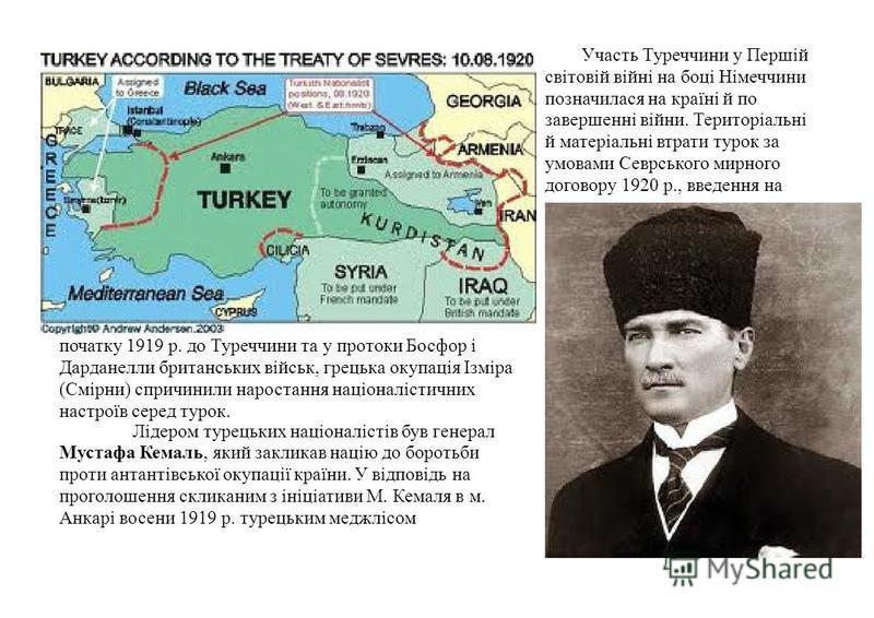 Участь Туреччини у Першій світовій війні на боці Німеччини позначилася на країні й по завершенні війни. Територіальні й матеріальні втрати турок за умовами Севрського мирного договору 1920 р., введення на початку 1919 р. до Туреччини та у протоки Бос
