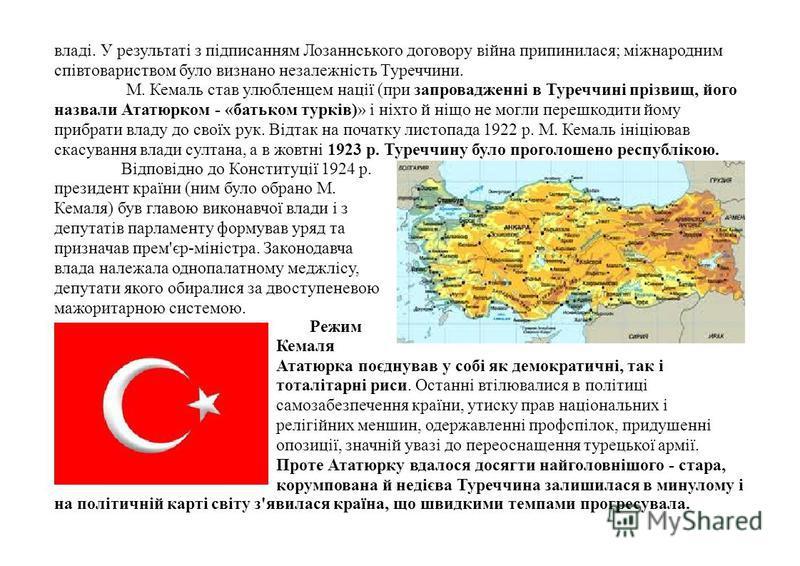 владі. У результаті з підписанням Лозаннського договору війна припинилася; міжнародним співтовариством було визнано незалежність Туреччини. М. Кемаль став улюбленцем нації (при запровадженні в Туреччині прізвищ, його назвали Ататюрком - «батьком турк