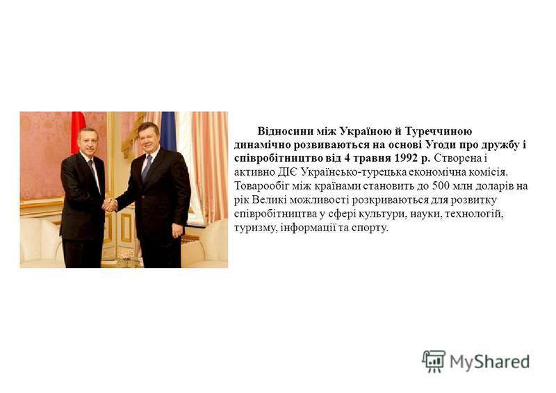 Відносини між Україною й Туреччиною динамічно розвиваються на основі Угоди про дружбу і співробітництво від 4 травня 1992 р. Створена і активно ДІЄ Українсько-турецька економічна комісія. Товарообіг між країнами становить до 500 млн доларів на рік Ве