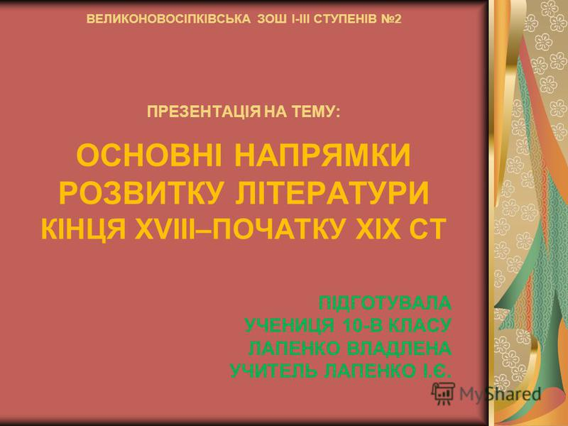 ВЕЛИКОНОВОСІПКІВСЬКА ЗОШ І-ІІІ СТУПЕНІВ 2 ПРЕЗЕНТАЦІЯ НА ТЕМУ: ОСНОВНІ НАПРЯМКИ РОЗВИТКУ ЛІТЕРАТУРИ КІНЦЯ ХVІІІ–ПОЧАТКУ ХІХ СТ ПІДГОТУВАЛА УЧЕНИЦЯ 10-В КЛАСУ ЛАПЕНКО ВЛАДЛЕНА УЧИТЕЛЬ ЛАПЕНКО І.Є.