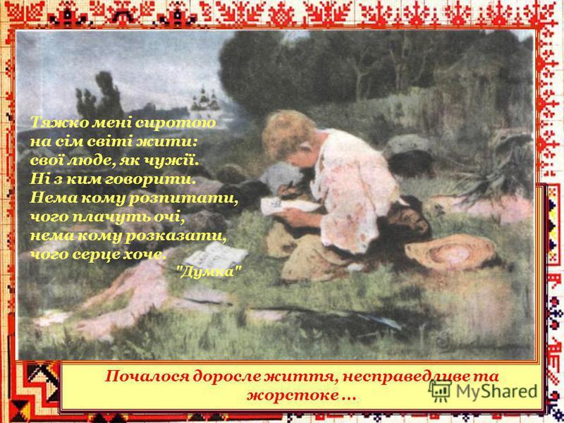 Втративши надію стати маляром, Тарас повертається до Кирилівки і пасе громадську череду. У 1827 році Шевченко наймитував у кирилівського священника Григорія Кошиця – пас овець. З ранніх років Тарас цікавився народною творчістю. Рано виявився у нього