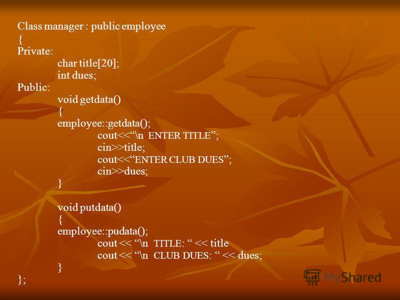 Class manager : public employee { Private: char title[20]; int dues; Public: void getdata() { employee::getdata(); cout<<\n ENTER TITLE ; cin>>title; cout<< ENTER CLUB DUES ; cin>>dues; } void putdata() { employee::pudata(); cout << \n TITLE : << tit