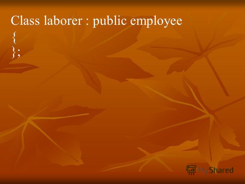 Class laborer : public employee { };