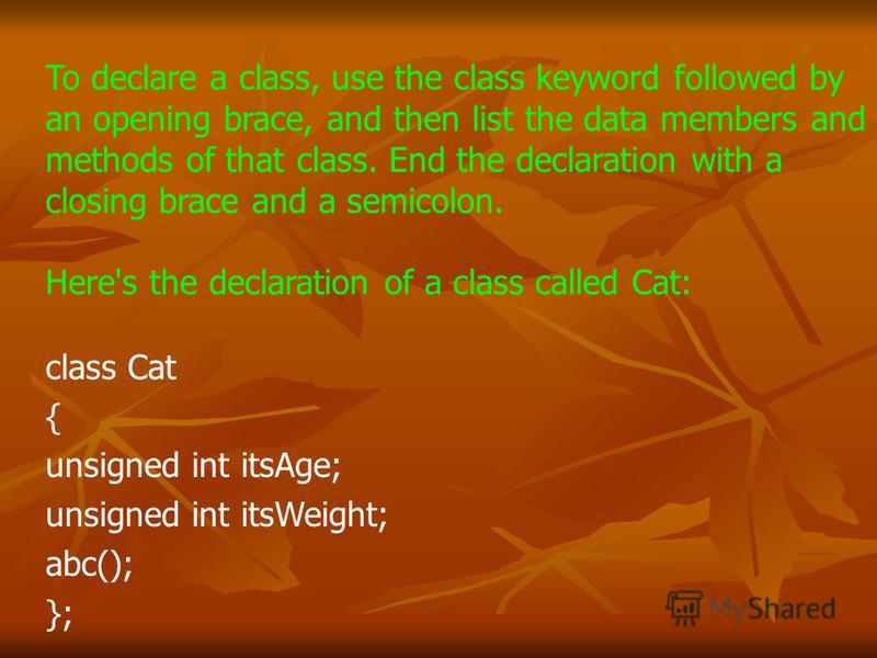 To declare a class, use the class keyword followed by an opening brace, and then list the data members and methods of that class. End the declaration with a closing brace and a semicolon. Here's the declaration of a class called Cat: class Cat { unsi