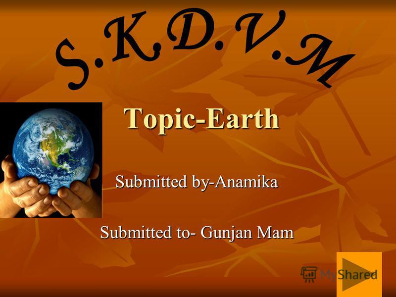 Topic-Earth Submitted by-Anamika Submitted to- Gunjan Mam