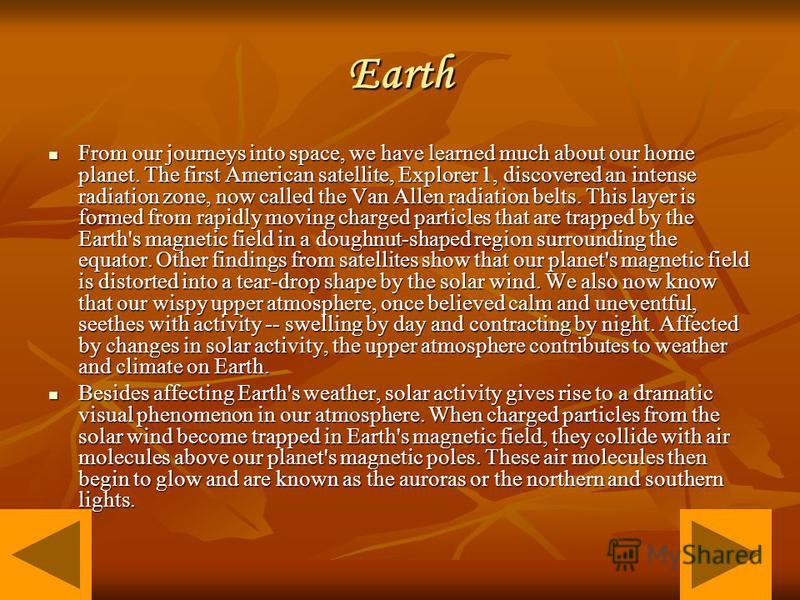 Earth From our journeys into space, we have learned much about our home planet. The first American satellite, Explorer 1, discovered an intense radiation zone, now called the Van Allen radiation belts. This layer is formed from rapidly moving charged