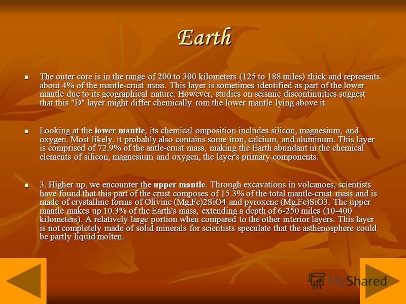Earth The outer core is in the range of 200 to 300 kilometers (125 to 188 miles) thick and represents about 4% of the mantle-crust mass. This layer is sometimes identified as part of the lower mantle due to its geographical nature. However, studies o