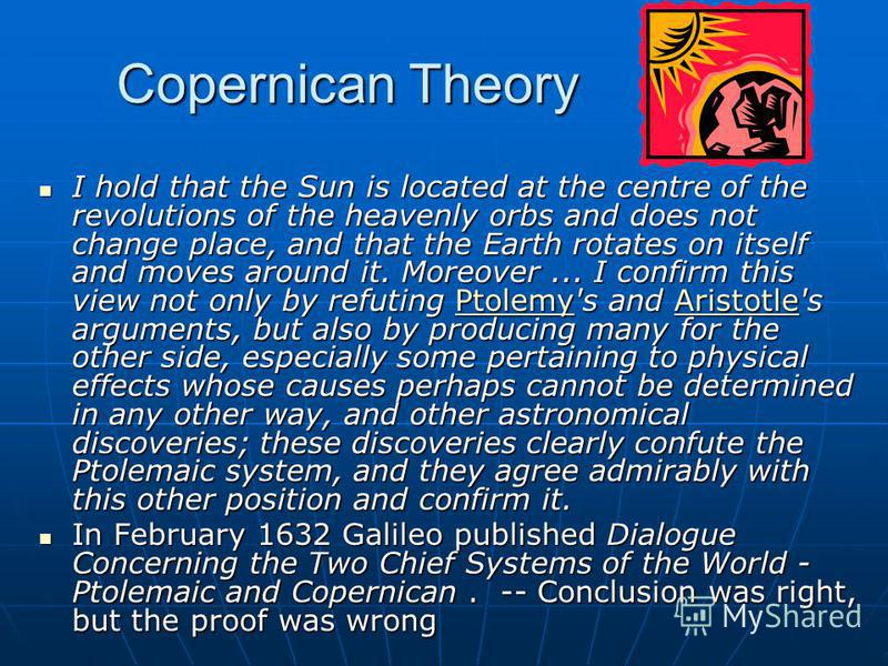 Copernican Theory I hold that the Sun is located at the centre of the revolutions of the heavenly orbs and does not change place, and that the Earth rotates on itself and moves around it. Moreover... I confirm this view not only by refuting Ptolemy's