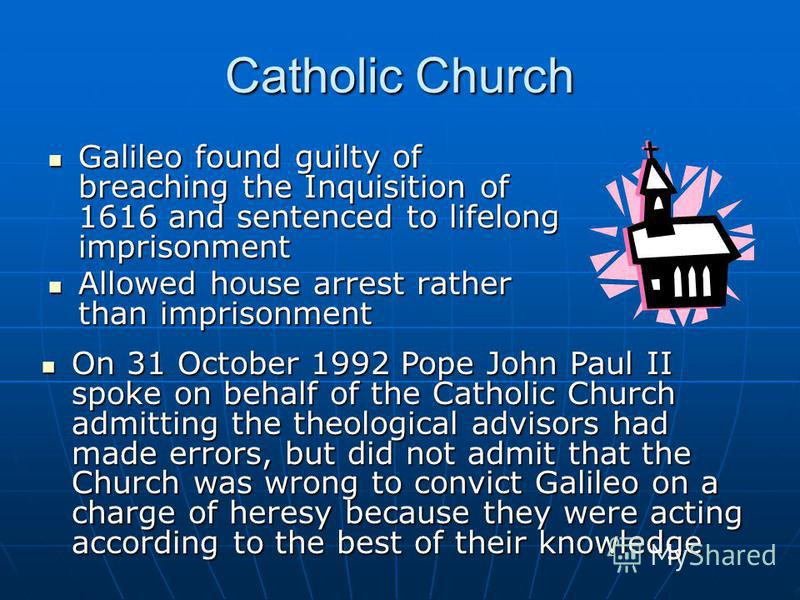 Catholic Church Galileo found guilty of breaching the Inquisition of 1616 and sentenced to lifelong imprisonment Galileo found guilty of breaching the Inquisition of 1616 and sentenced to lifelong imprisonment Allowed house arrest rather than impriso