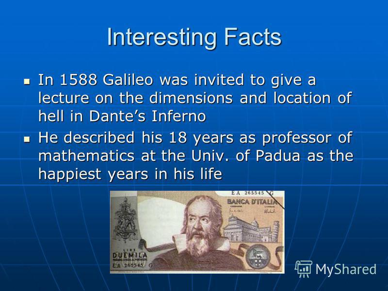 Interesting Facts In 1588 Galileo was invited to give a lecture on the dimensions and location of hell in Dantes Inferno In 1588 Galileo was invited to give a lecture on the dimensions and location of hell in Dantes Inferno He described his 18 years