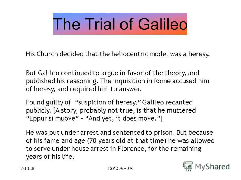 7/14/06ISP 209 - 3A16 Galileo made many specific discoveries in astronomy, through observations by telescope. The general implications… The planets are objects like the Earth – masses – rather than some kind of special heavenly objects. Or, to put it