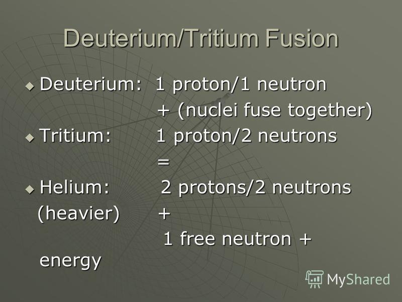 Deuterium/Tritium Fusion Deuterium: 1 proton/1 neutron Deuterium: 1 proton/1 neutron + (nuclei fuse together) + (nuclei fuse together) Tritium: 1 proton/2 neutrons Tritium: 1 proton/2 neutrons = Helium: 2 protons/2 neutrons Helium: 2 protons/2 neutro