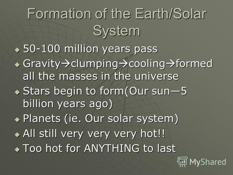 Formation of the Earth/Solar System 50-100 million years pass 50-100 million years pass Gravity clumping cooling formed all the masses in the universe Gravity clumping cooling formed all the masses in the universe Stars begin to form(Our sun5 billion