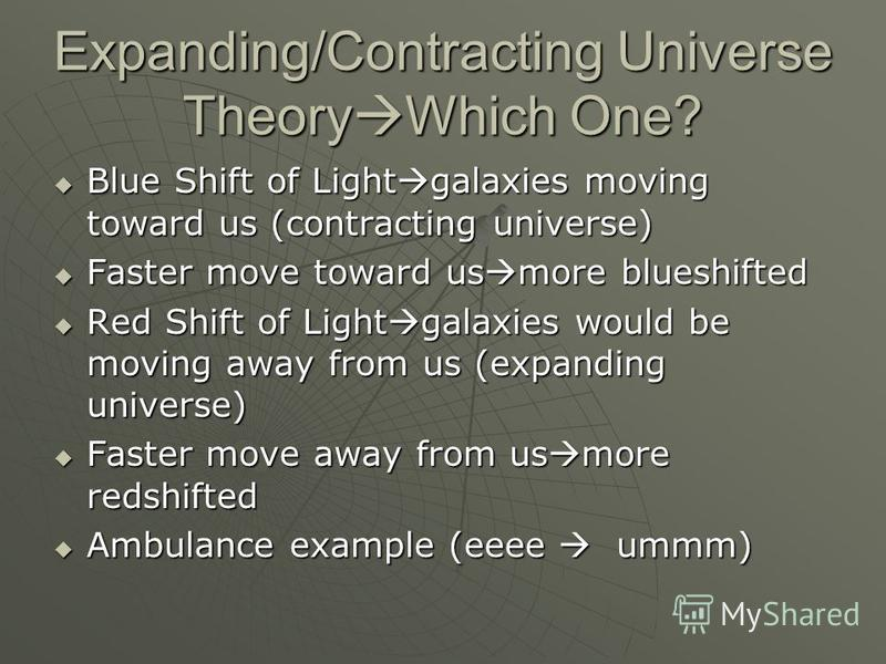 Expanding/Contracting Universe Theory Which One? Blue Shift of Light galaxies moving toward us (contracting universe) Blue Shift of Light galaxies moving toward us (contracting universe) Faster move toward us more blueshifted Faster move toward us mo
