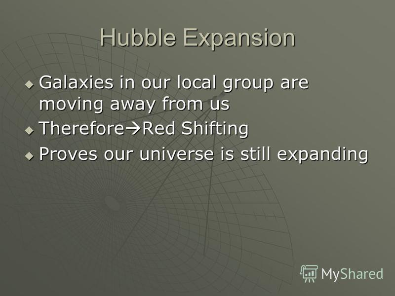 Hubble Expansion Galaxies in our local group are moving away from us Galaxies in our local group are moving away from us Therefore Red Shifting Therefore Red Shifting Proves our universe is still expanding Proves our universe is still expanding