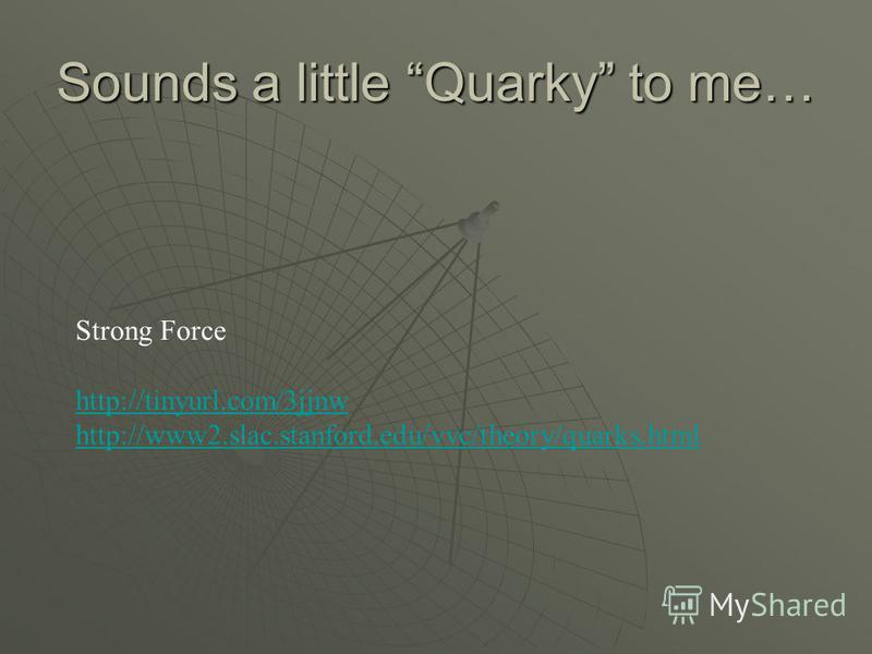 Sounds a little Quarky to me… Strong Force http://tinyurl.com/3jjnw http://www2.slac.stanford.edu/vvc/theory/quarks.html