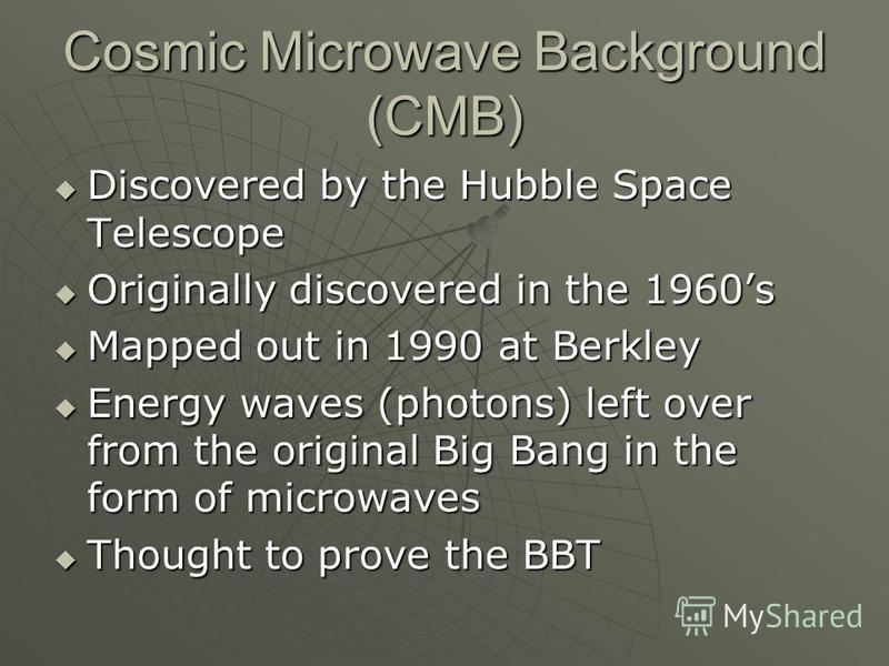 Cosmic Microwave Background (CMB) Discovered by the Hubble Space Telescope Discovered by the Hubble Space Telescope Originally discovered in the 1960s Originally discovered in the 1960s Mapped out in 1990 at Berkley Mapped out in 1990 at Berkley Ener