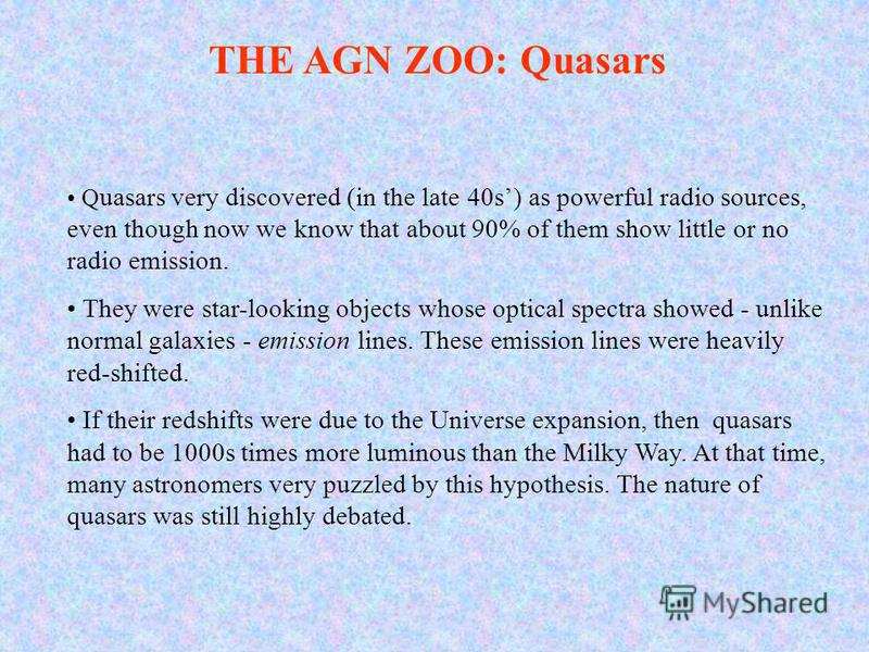 Q uasars very discovered (in the late 40s) as powerful radio sources, even though now we know that about 90% of them show little or no radio emission. They were star-looking objects whose optical spectra showed - unlike normal galaxies - emission lin