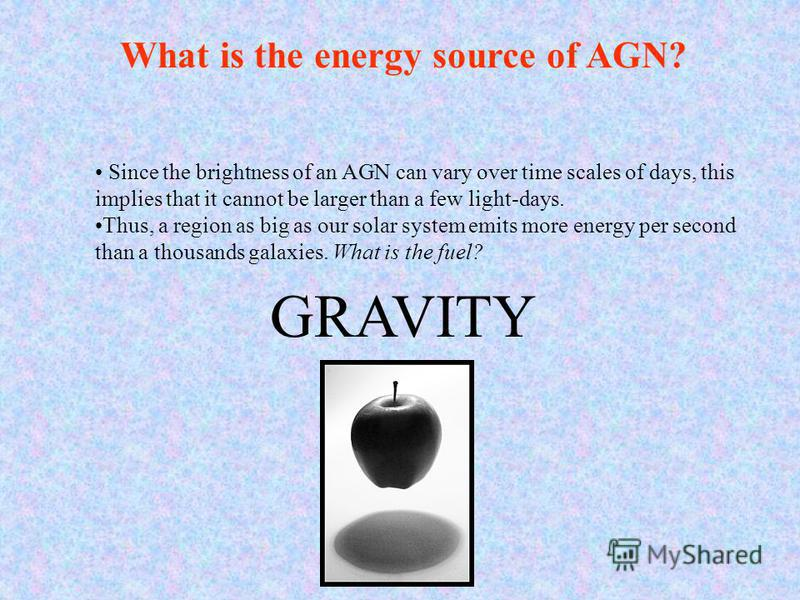 Since the brightness of an AGN can vary over time scales of days, this implies that it cannot be larger than a few light-days. Thus, a region as big as our solar system emits more energy per second than a thousands galaxies. What is the fuel? GRAVITY