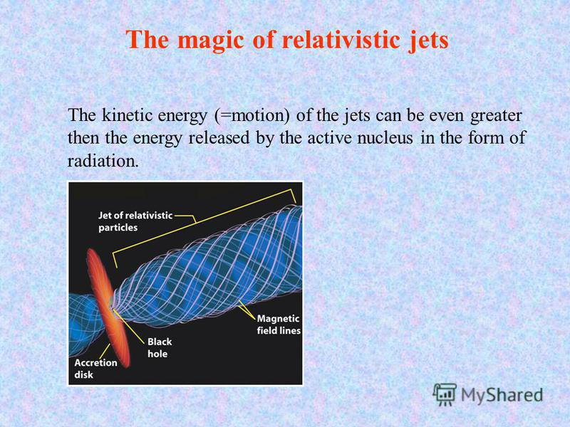 The magic of relativistic jets The kinetic energy (=motion) of the jets can be even greater then the energy released by the active nucleus in the form of radiation.