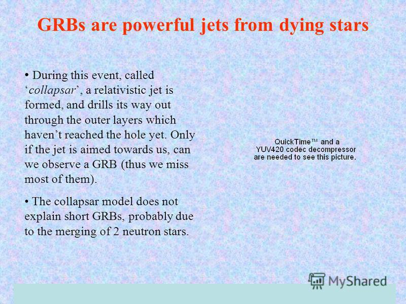 GRBs are powerful jets from dying stars During this event, calledcollapsar, a relativistic jet is formed, and drills its way out through the outer layers which havent reached the hole yet. Only if the jet is aimed towards us, can we observe a GRB (th