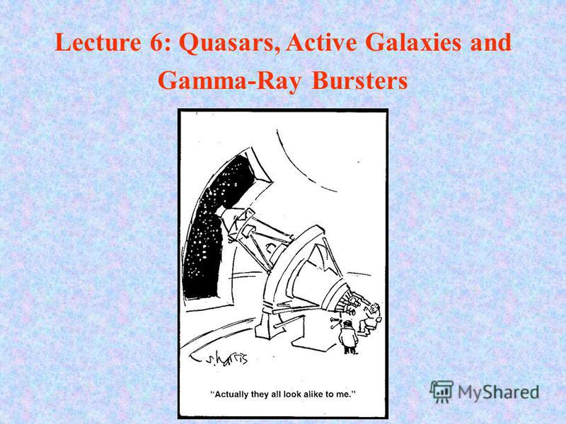 Lecture 6: Quasars, Active Galaxies and Gamma-Ray Bursters