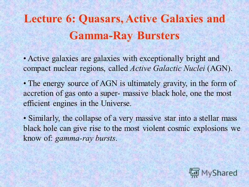 Active galaxies are galaxies with exceptionally bright and compact nuclear regions, called Active Galactic Nuclei (AGN). The energy source of AGN is ultimately gravity, in the form of accretion of gas onto a super-massive black hole, one the most eff