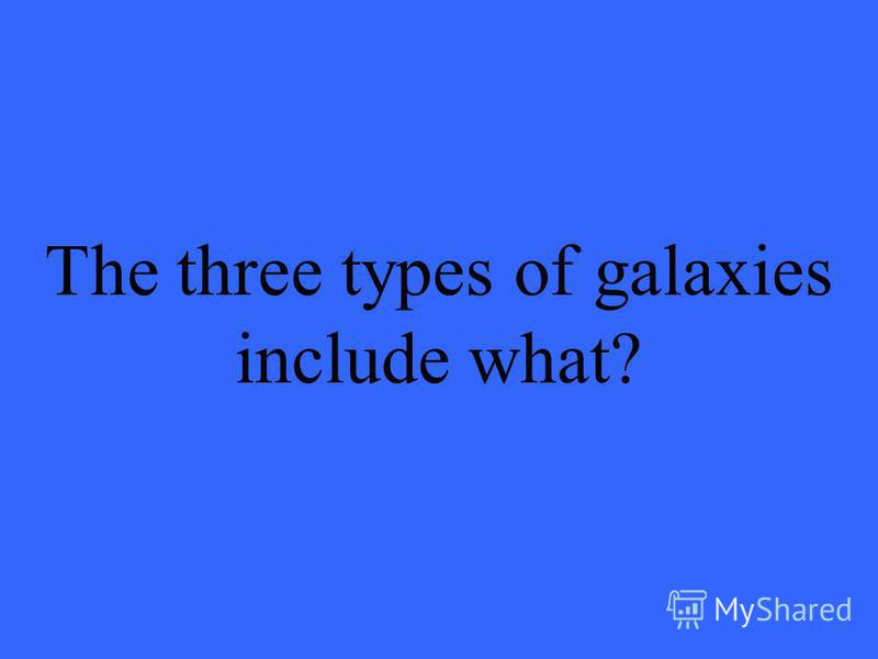 The three types of galaxies include what?