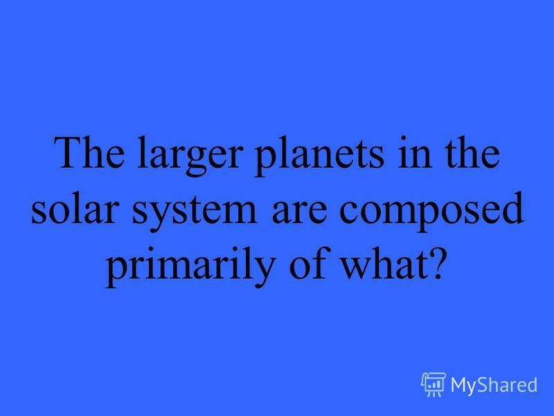 The larger planets in the solar system are composed primarily of what?