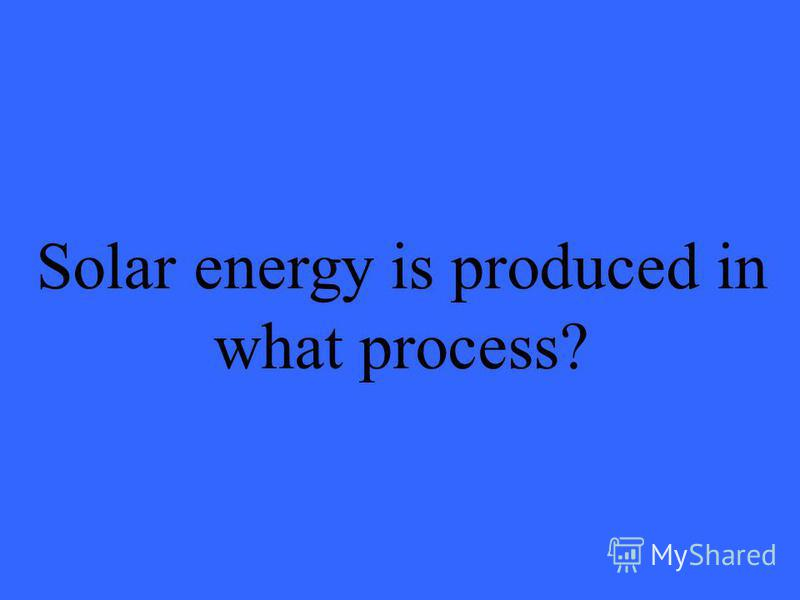 Solar energy is produced in what process?