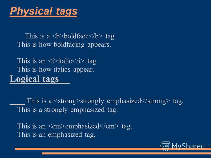 Physical tags This is a boldface tag. This is how boldfacing appears. This is an italic tag. This is how italics appear. Logical tags This is a strongly emphasized tag. This is an emphasized tag.