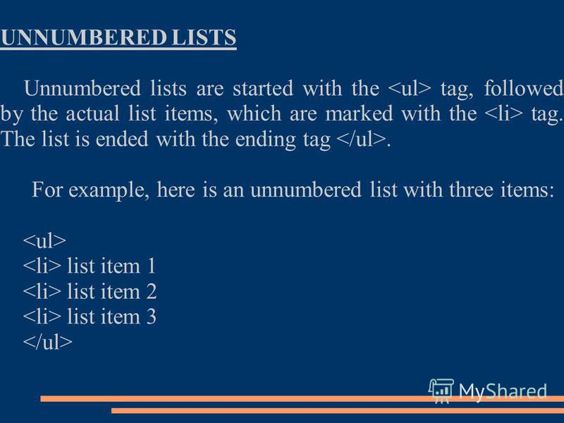 UNNUMBERED LISTS Unnumbered lists are started with the tag, followed by the actual list items, which are marked with the tag. The list is ended with the ending tag. For example, here is an unnumbered list with three items: list item 1 list item 2 lis