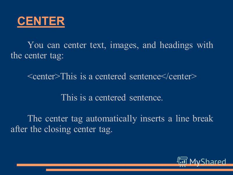 CENTER You can center text, images, and headings with the center tag: This is a centered sentence This is a centered sentence. The center tag automatically inserts a line break after the closing center tag.