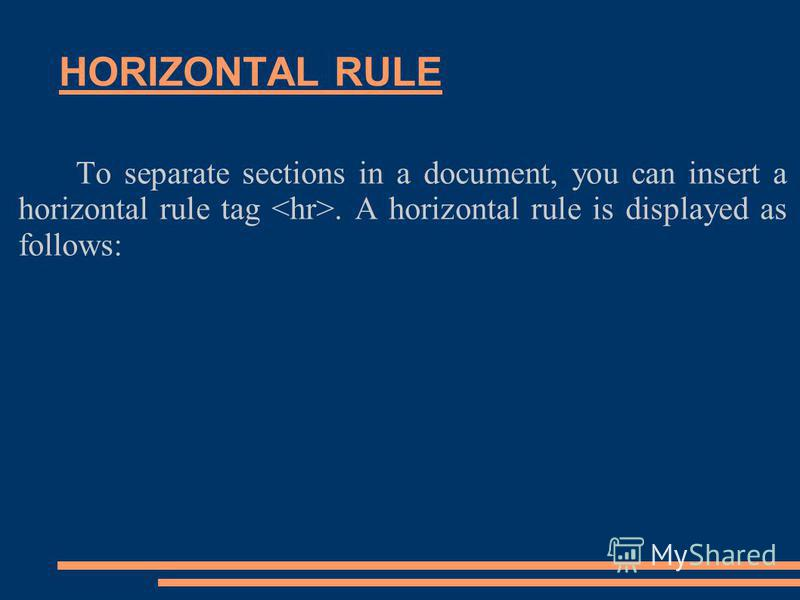 HORIZONTAL RULE To separate sections in a document, you can insert a horizontal rule tag. A horizontal rule is displayed as follows: