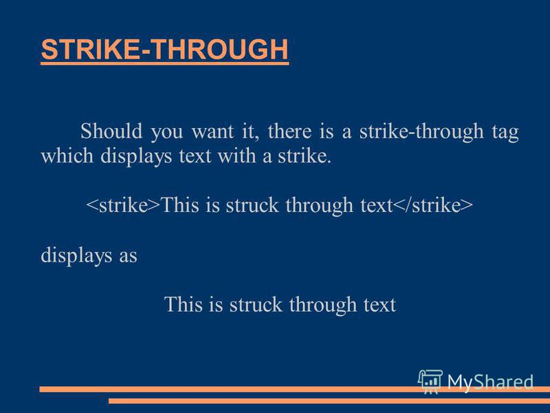 STRIKE-THROUGH Should you want it, there is a strike-through tag which displays text with a strike. This is struck through text displays as This is struck through text